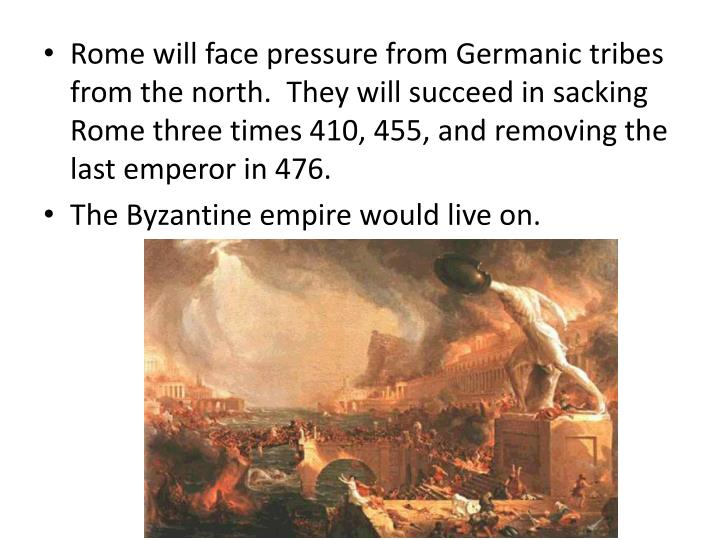 Rome will face pressure from Germanic tribes from the north.  They will succeed in sacking Rome three times 410, 455, and removing the last emperor in 476.