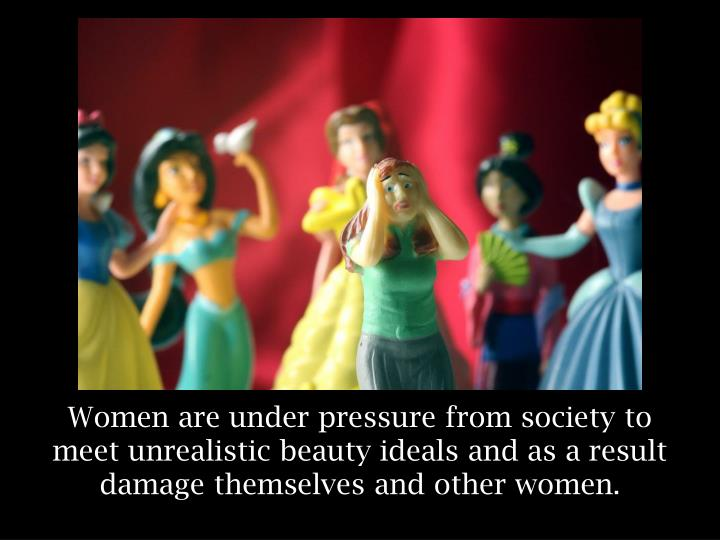 Women are under pressure from society to meet unrealistic beauty ideals and as a result damage thems...
