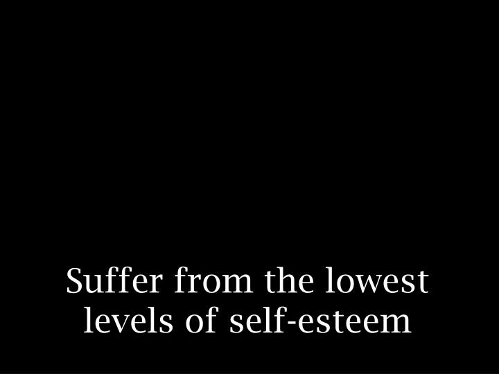 Suffer from the lowest levels of self-esteem