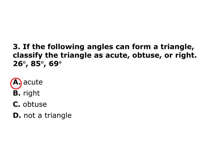 3. If the following angles can form a triangle, classify the triangle as acute, obtuse, or right.