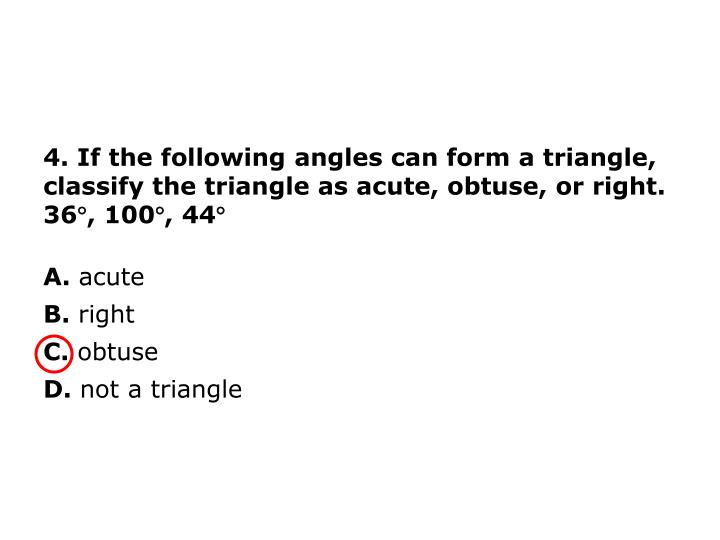 4. If the following angles can form a triangle, classify the triangle as acute, obtuse, or right.