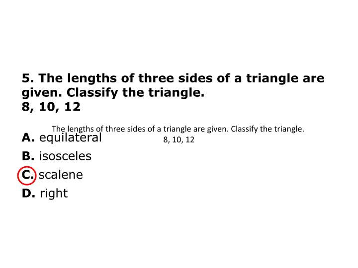 5. The lengths of three sides of a triangle are given. Classify the triangle.