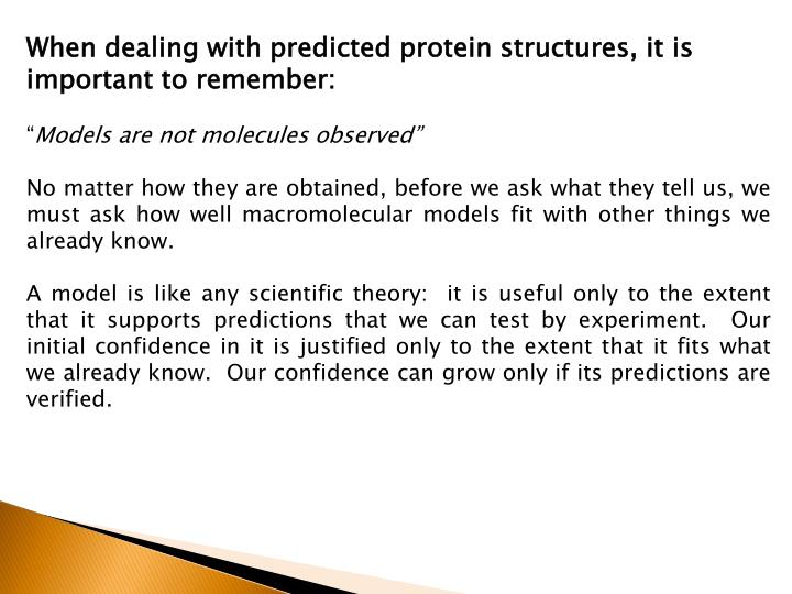 When dealing with predicted protein structures, it is important to remember: