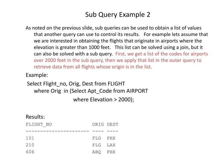 As noted on the previous slide, sub queries can be used to obtain a list of values that another query can use to control its results.   For example lets assume that we are interested in obtaining the flights that originate in airports where the elevation is greater than 1000 feet.   This list can be solved using a join, but it can also be solved with a sub query.