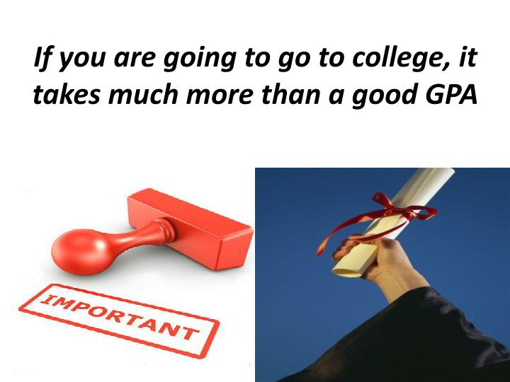 If you are going to go to college, it takes much more than a good GPA