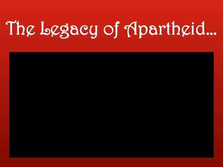 The Legacy of Apartheid…