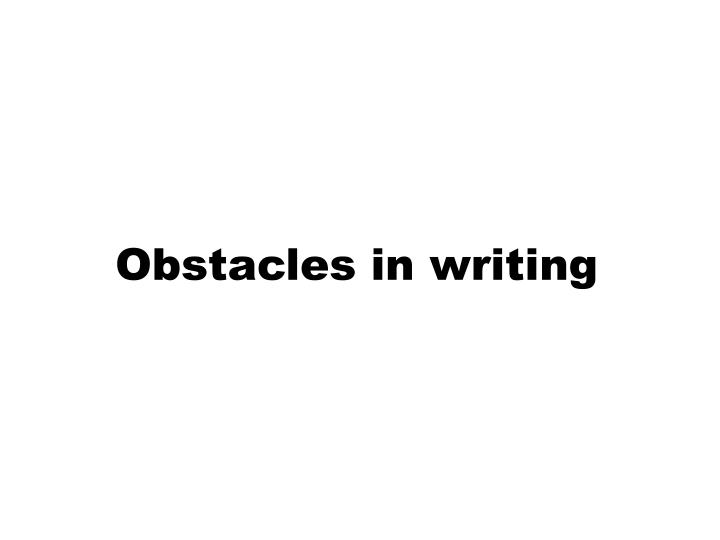 Obstacles in writing