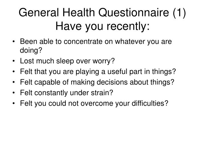 General Health Questionnaire (1) Have you recently: