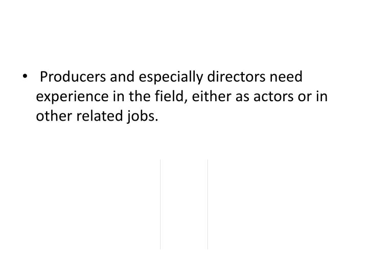 Producers and especially directors need experience in the field, either as actors or in other relat...