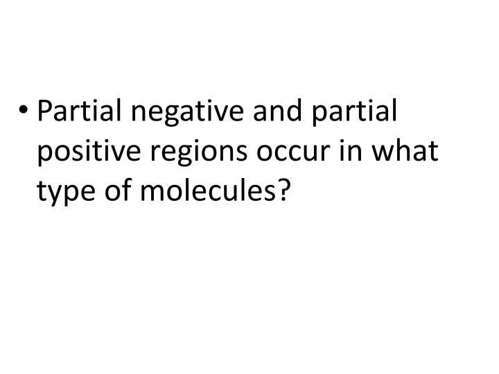 Partial negative and partial positive regions occur in what type of molecules?