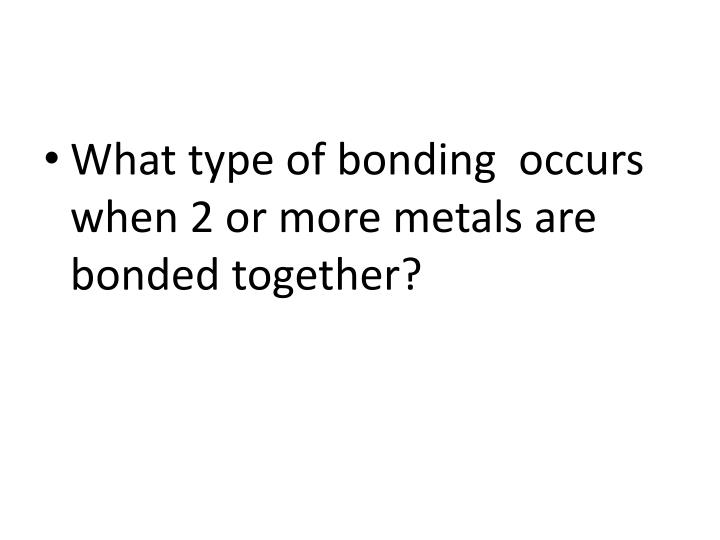 What type of bonding  occurs when 2 or more metals are bonded together?