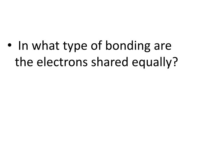 In what type of bonding are the electrons shared equally?
