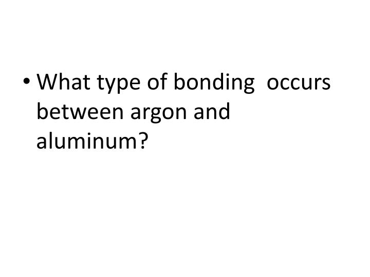 What type of bonding  occurs  between argon and aluminum?