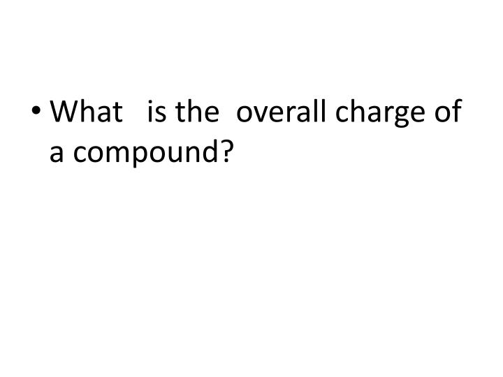 What   is the  overall charge of a compound?