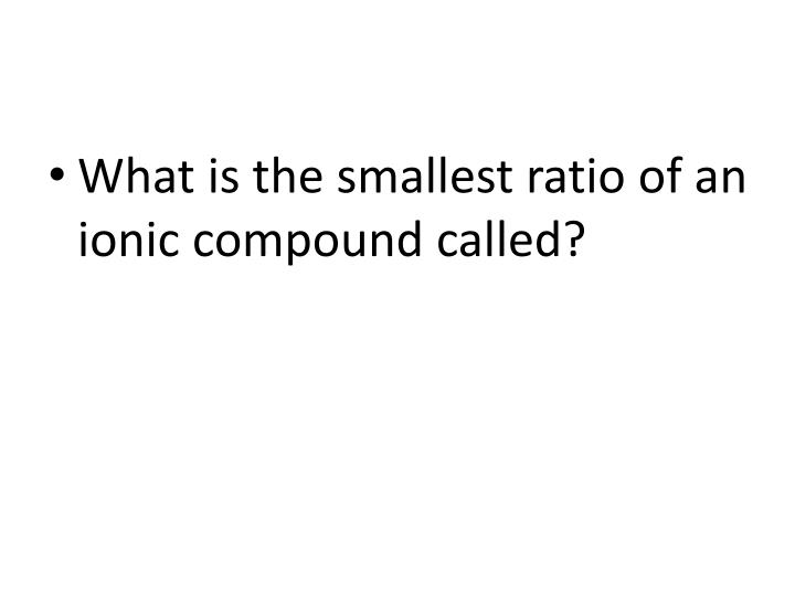 What is the smallest ratio of an ionic compound called?