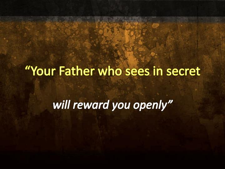 """Your Father who sees in secret"