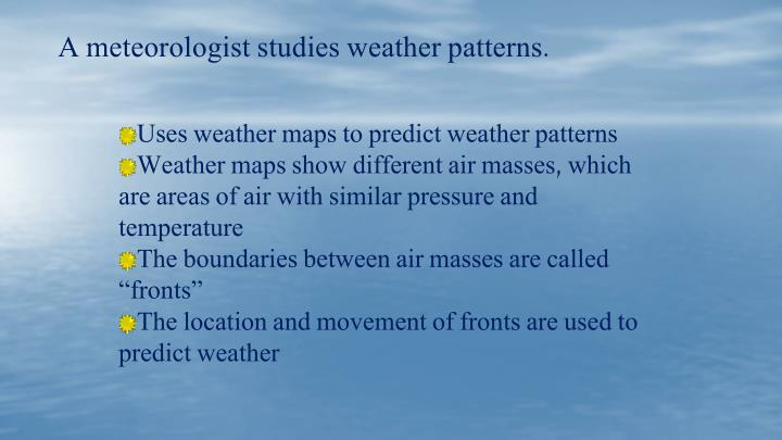 A meteorologist studies weather patterns.