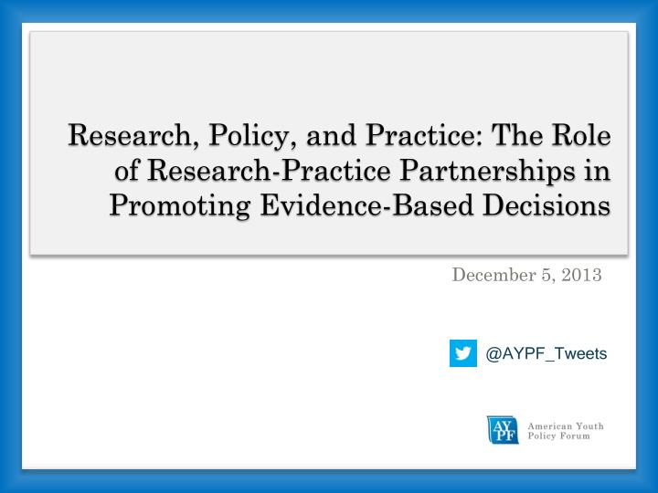 Research, Policy, and Practice: The Role of Research-Practice Partnerships in Promoting Evidence-Bas...