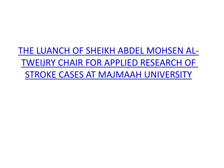 THE LUANCH OF SHEIKH ABDEL MOHSEN AL-TWEIJRY CHAIR FOR APPLIED RESEARCH OF STROKE CASES AT MAJMAAH U...