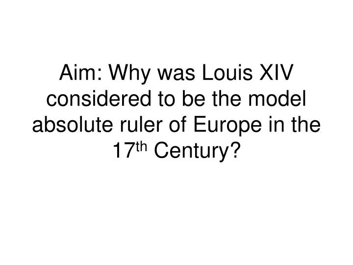 Aim why was louis xiv considered to be the model absolute ruler of europe in the 17 th century