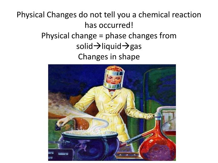 Physical Changes do not tell you a chemical reaction has occurred!