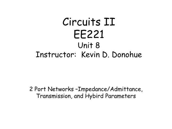 Circuits ii ee221 unit 8 instructor kevin d donohue