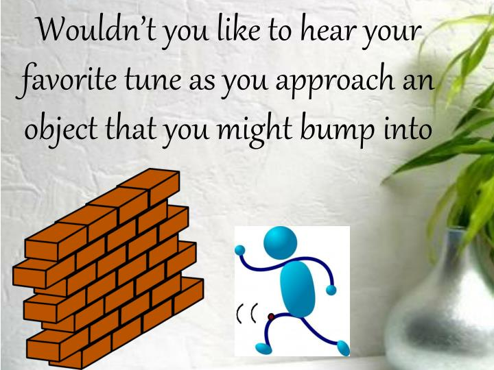 Wouldn't you like to hear your favorite tune as you approach an object that you might bump into