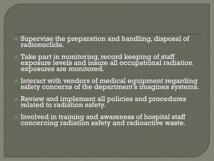 Supervise the preparation and handling, disposal of radionuclide.