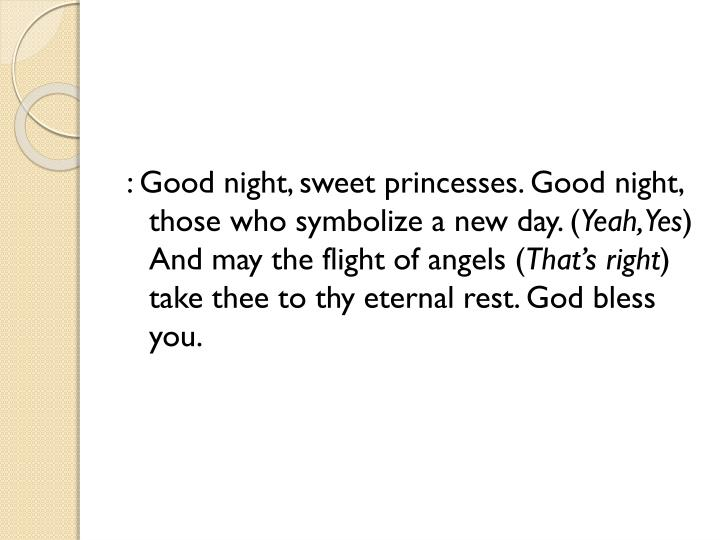 : Good night, sweet princesses. Good night, those who symbolize a new day. (