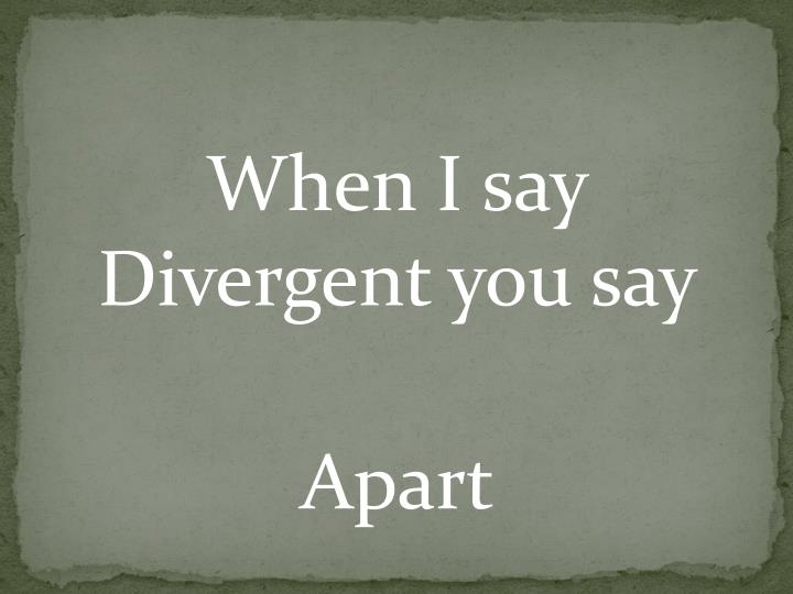 When I say Divergent you say