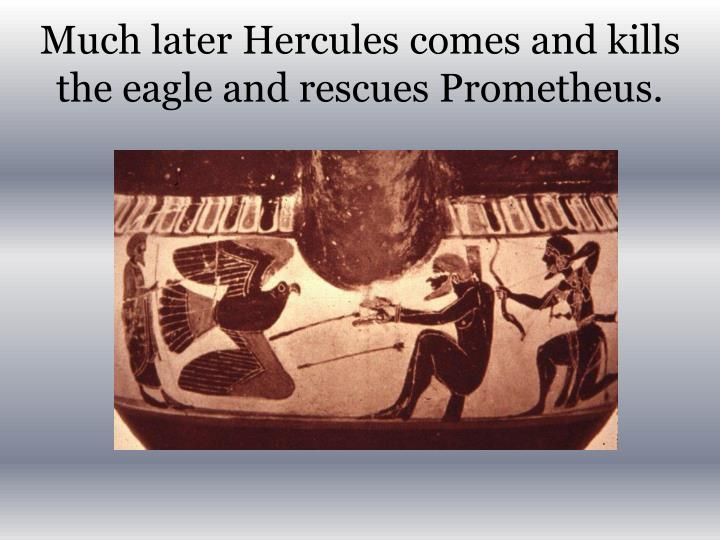 Much later Hercules comes and kills the eagle and rescues Prometheus.