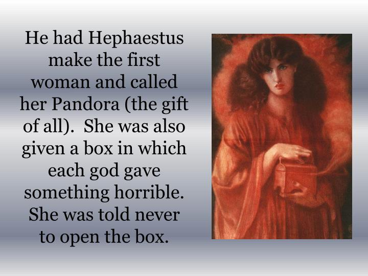 He had Hephaestus make the first woman and called her Pandora (the gift of all).  She was also given a box in which each god gave something horrible.  She was told never to open the box.