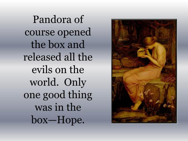 Pandora of course opened the box and released all the evils on the world.  Only one good thing was in the box—Hope.