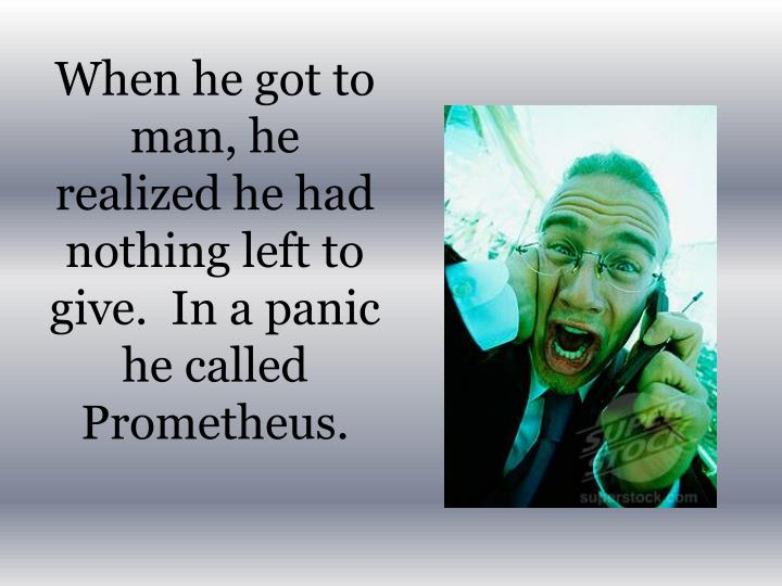 When he got to man, he realized he had nothing left to give.  In a panic he called Prometheus.