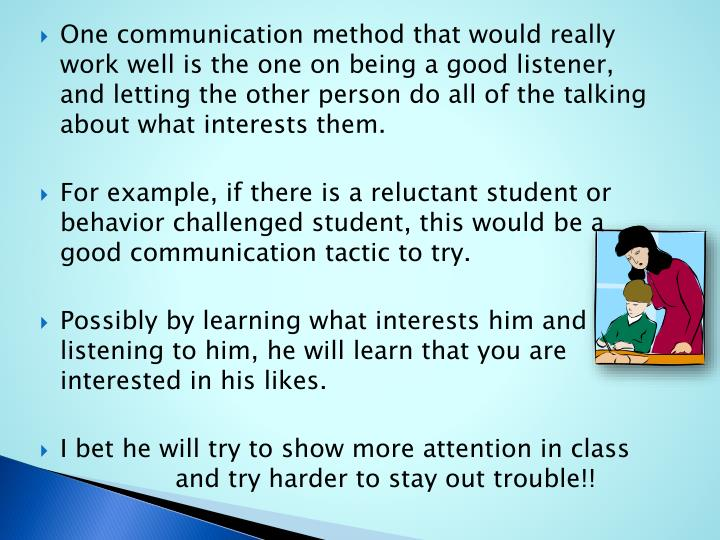 One communication method that would really work well is the one on being a good listener,  and letting the other person do all of the talking about what interests them.
