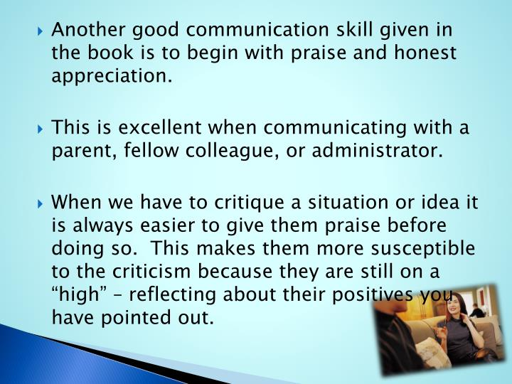 Another good communication skill given in the book is to begin with praise and honest appreciation.