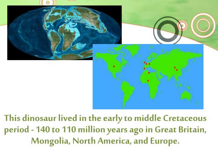 This dinosaur lived in the early to middle Cretaceous period - 140 to 110 million years ago in Great Britain, Mongolia, North America, and Europe.