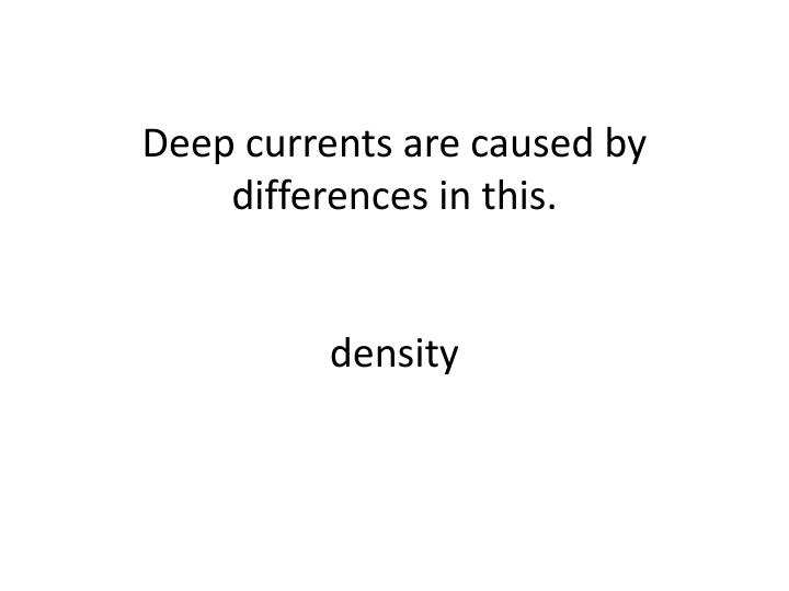 Deep currents are caused by differences in this