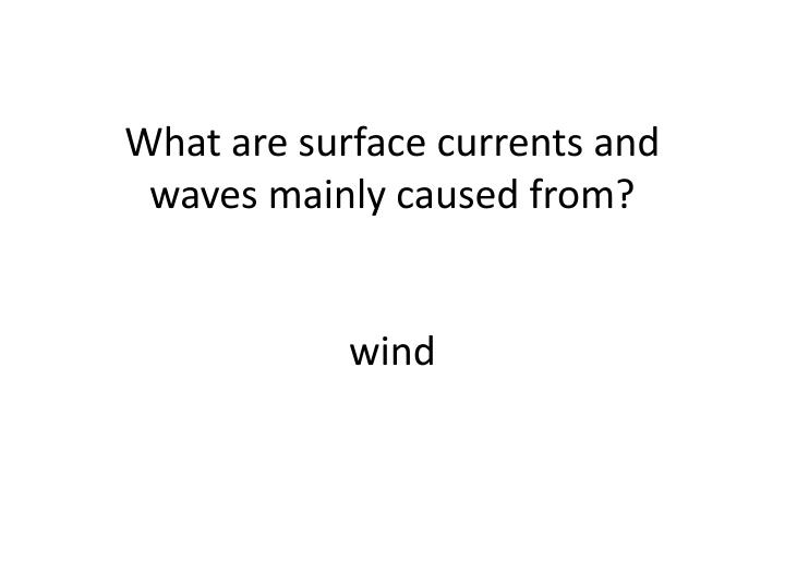 What are surface currents and waves mainly caused from