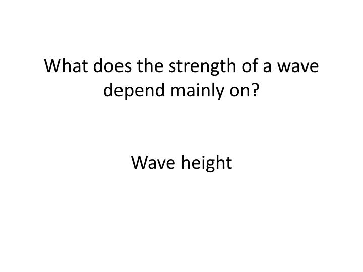 What does the strength of a wave depend mainly on