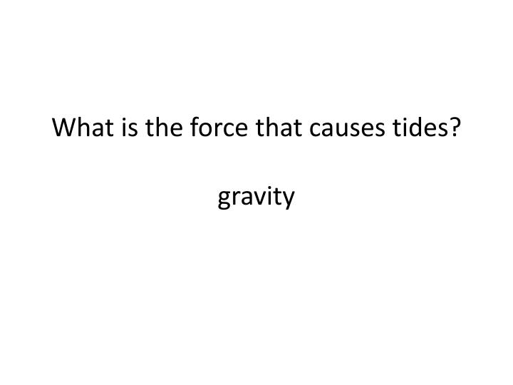 What is the force that causes tides