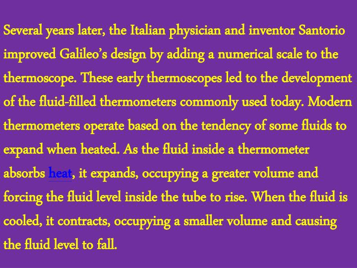 Several years later, the Italian physician and inventor Santorio improved Galileo's design by adding a numerical scale to the thermoscope. These early thermoscopes led to the development of the fluid-filled thermometers commonly used today. Modern thermometers operate based on the tendency of some fluids to expand when heated. As the fluid inside a thermometer absorbs