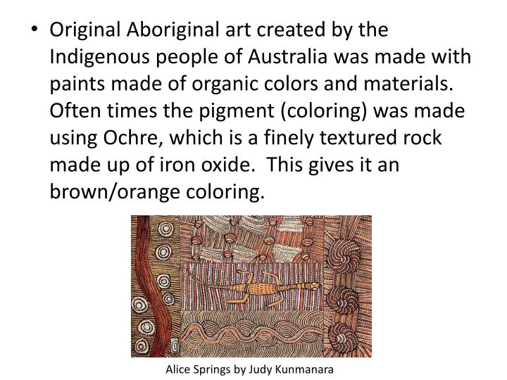 Original Aboriginal art created by the Indigenous people of Australia was made with paints made of organic colors and materials.  Often times the pigment (coloring) was made using Ochre, which is a finely textured rock made up of iron oxide.  This gives it an brown/orange coloring.