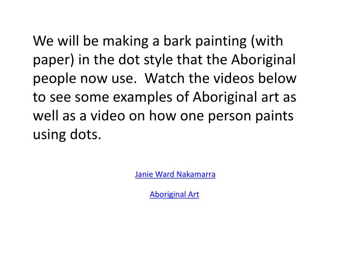 We will be making a bark painting (with paper) in the dot style that the Aboriginal people now use.  Watch the videos below to see some examples of Aboriginal art as well as a video on how one person paints using dots.