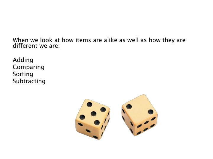 When we look at how items are alike as well as how they are different we are: