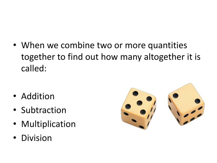 When we combine two or more quantities together to find out how many altogether it is called: