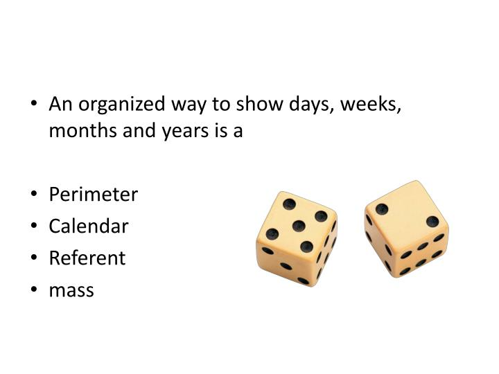 An organized way to show days, weeks, months and years is a