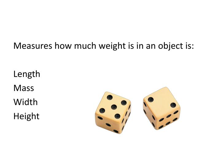 Measures how much weight is in an object is: