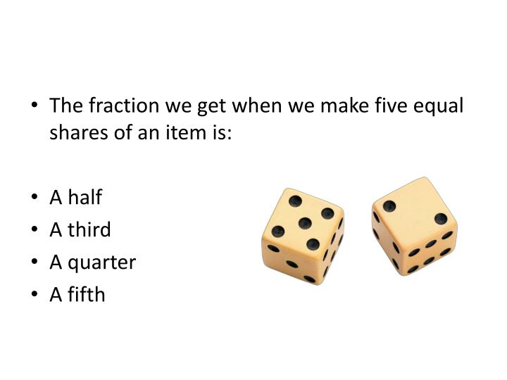 The fraction we get when we make five equal shares of an item is: