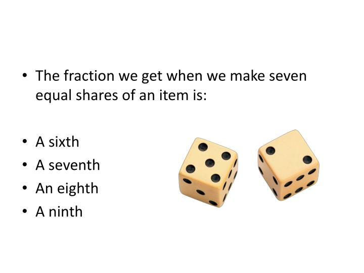 The fraction we get when we make seven equal shares of an item is:
